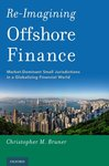 Re-imagining Offshore Finance: Market-dominant Small Jurisdictions in a Globalizing Financial World by Christopher Bruner