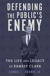 Defending the Public's Enemy: The Life and Legacy of Ramsey Clark